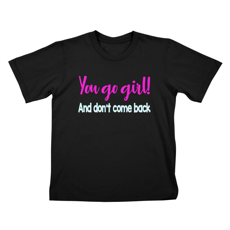 You Go Girl! And don't come back Kids T-Shirt by Aura Designs | Funny T shirt, Sweatshirt, Phone ca