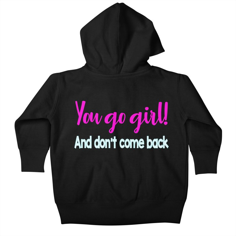 You Go Girl! And don't come back Kids Baby Zip-Up Hoody by Aura Designs | Funny T shirt, Sweatshirt, Phone ca