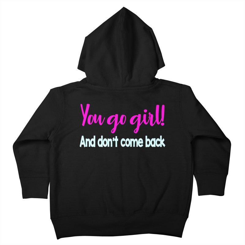 You Go Girl! And don't come back Kids Toddler Zip-Up Hoody by Aura Designs | Funny T shirt, Sweatshirt, Phone ca
