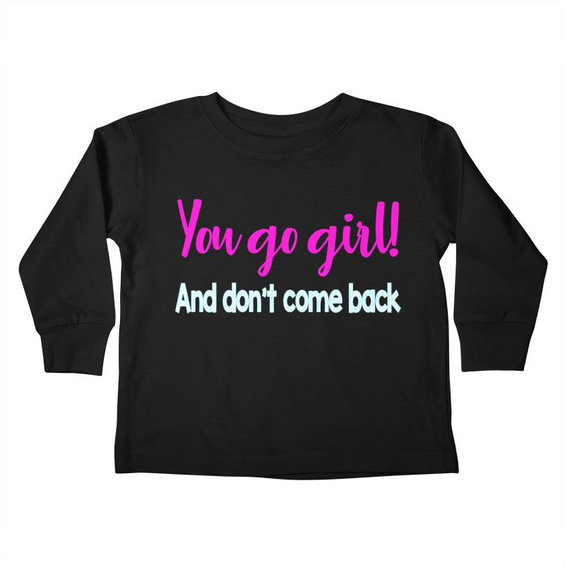 You Go Girl! And don't come back Kids Toddler Longsleeve T-Shirt by Aura Designs | Funny T shirt, Sweatshirt, Phone ca