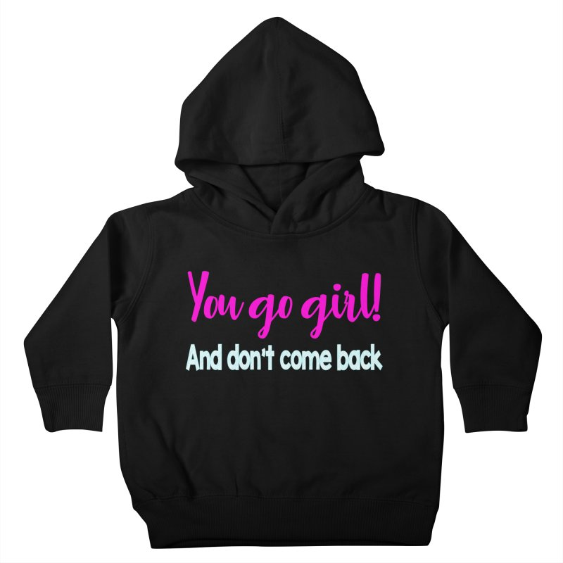 You Go Girl! And don't come back Kids Toddler Pullover Hoody by Aura Designs | Funny T shirt, Sweatshirt, Phone ca