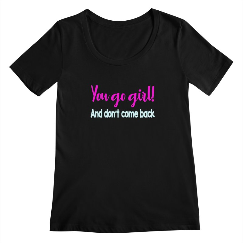 You Go Girl! And don't come back Women's Scoopneck by Aura Designs | Funny T shirt, Sweatshirt, Phone ca