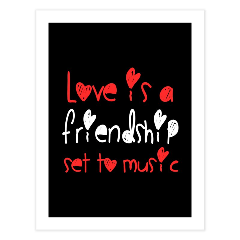 Love is a friendship set to music Home Fine Art Print by Aura Designs | Funny T shirt, Sweatshirt, Phone ca