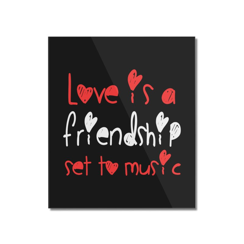 Love is a friendship set to music Home Mounted Acrylic Print by Aura Designs | Funny T shirt, Sweatshirt, Phone ca