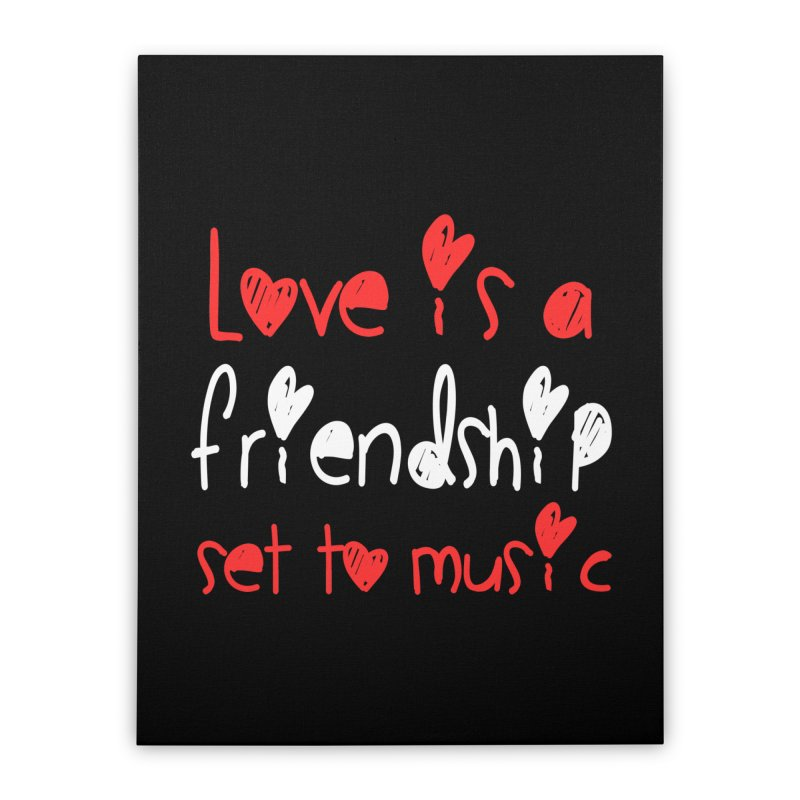Love is a friendship set to music Home Stretched Canvas by Aura Designs | Funny T shirt, Sweatshirt, Phone ca