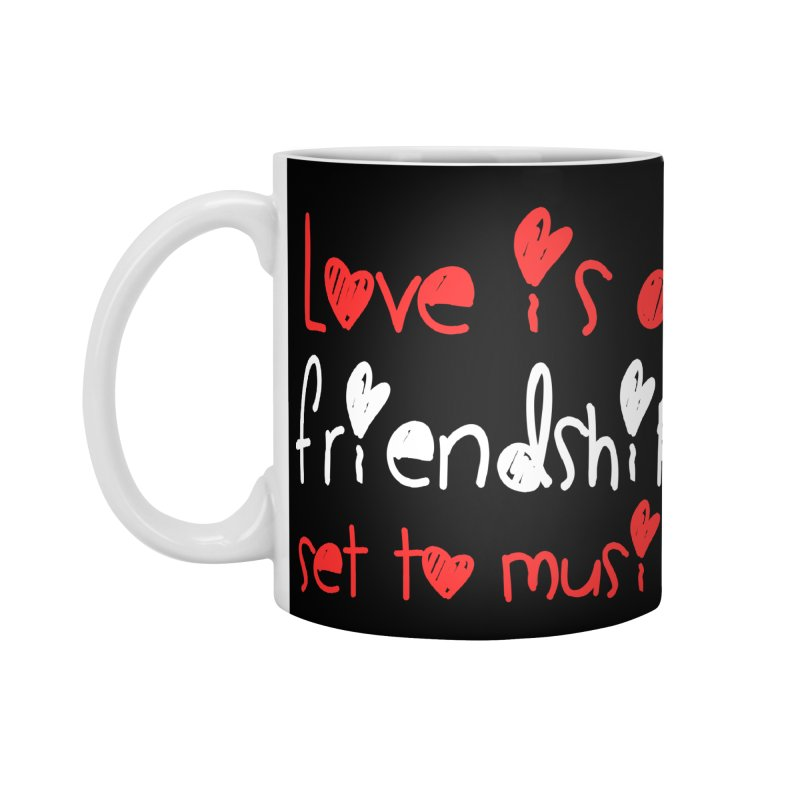 Love is a friendship set to music Accessories Mug by Aura Designs | Funny T shirt, Sweatshirt, Phone ca