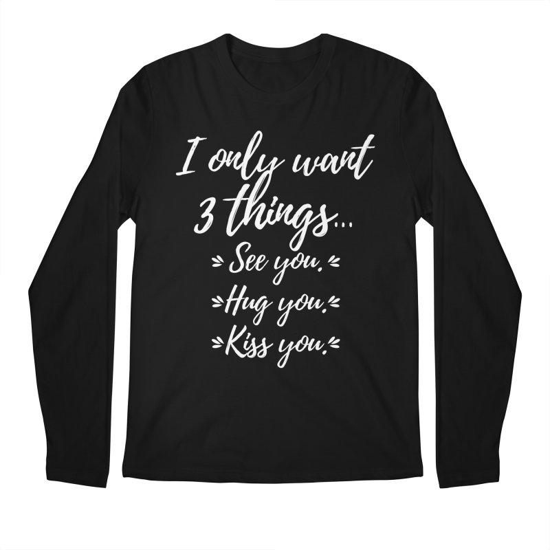 I only want three things... See you. Hug you. Kiss you. Men's Longsleeve T-Shirt by Aura Designs | Funny T shirt, Sweatshirt, Phone ca