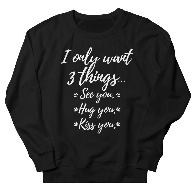 I only want three things... See you. Hug you. Kiss you. Men's French Terry Sweatshirt by Aura Designs | Funny T shirt, Sweatshirt, Phone ca