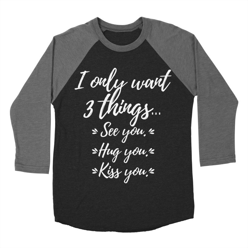 I only want three things... See you. Hug you. Kiss you. Men's Baseball Triblend T-Shirt by Aura Designs | Funny T shirt, Sweatshirt, Phone ca