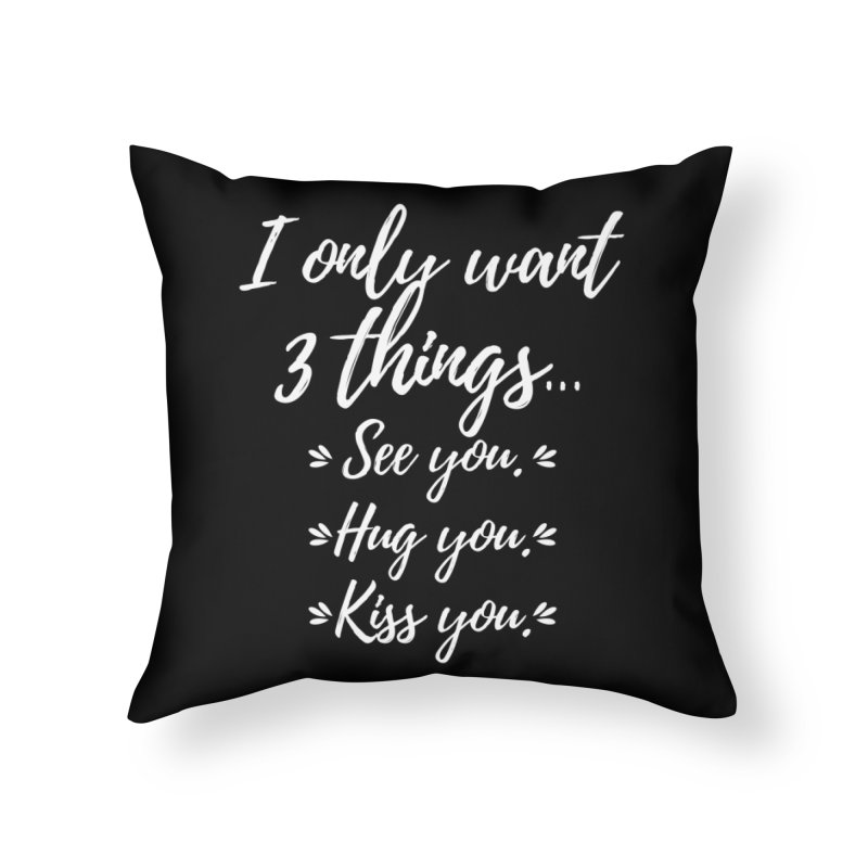 I only want three things... See you. Hug you. Kiss you. Home Throw Pillow by Aura Designs | Funny T shirt, Sweatshirt, Phone ca
