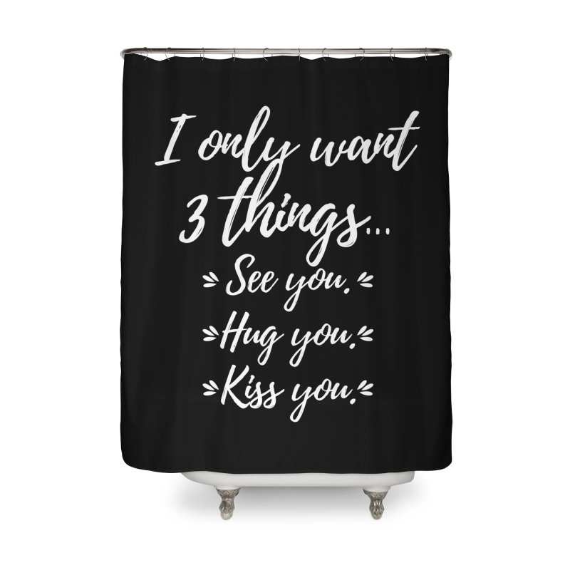 I only want three things... See you. Hug you. Kiss you. Home Shower Curtain by Aura Designs | Funny T shirt, Sweatshirt, Phone ca