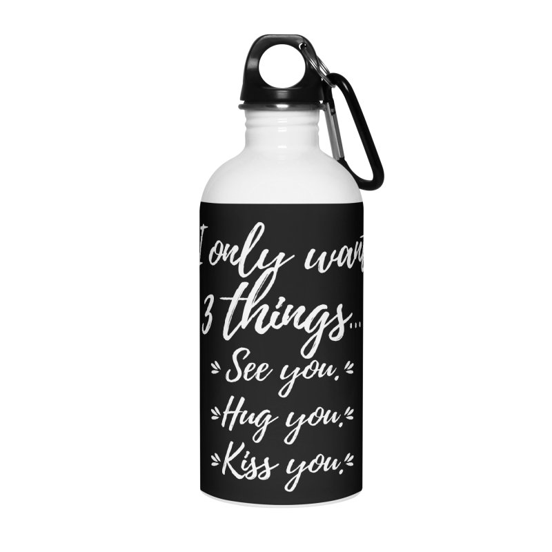 I only want three things... See you. Hug you. Kiss you. Accessories Water Bottle by Aura Designs | Funny T shirt, Sweatshirt, Phone ca