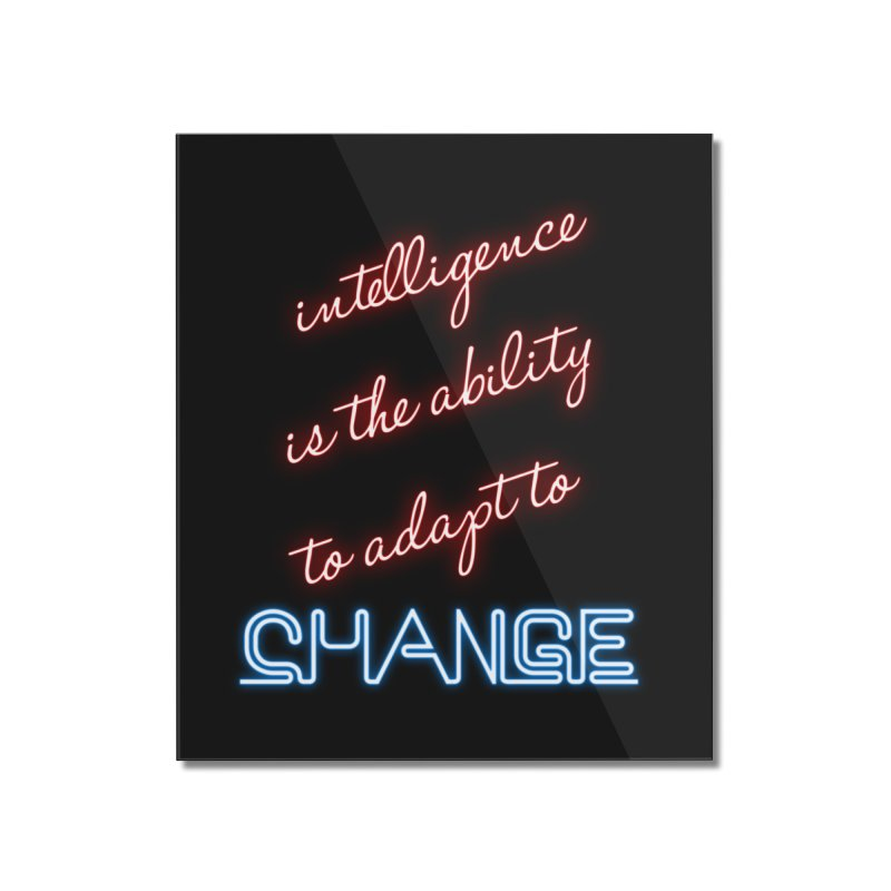 Intelligence is the ability to adapt to change Home Mounted Acrylic Print by Aura Designs | Funny T shirt, Sweatshirt, Phone ca