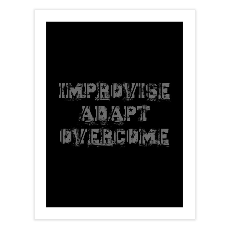 Improvise Adapt Overcome Home Fine Art Print by Aura Designs | Funny T shirt, Sweatshirt, Phone ca