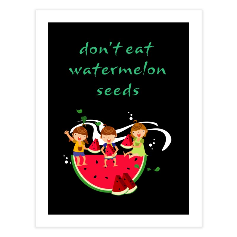 Don't eat watermelon seeds Home Fine Art Print by Aura Designs | Funny T shirt, Sweatshirt, Phone ca