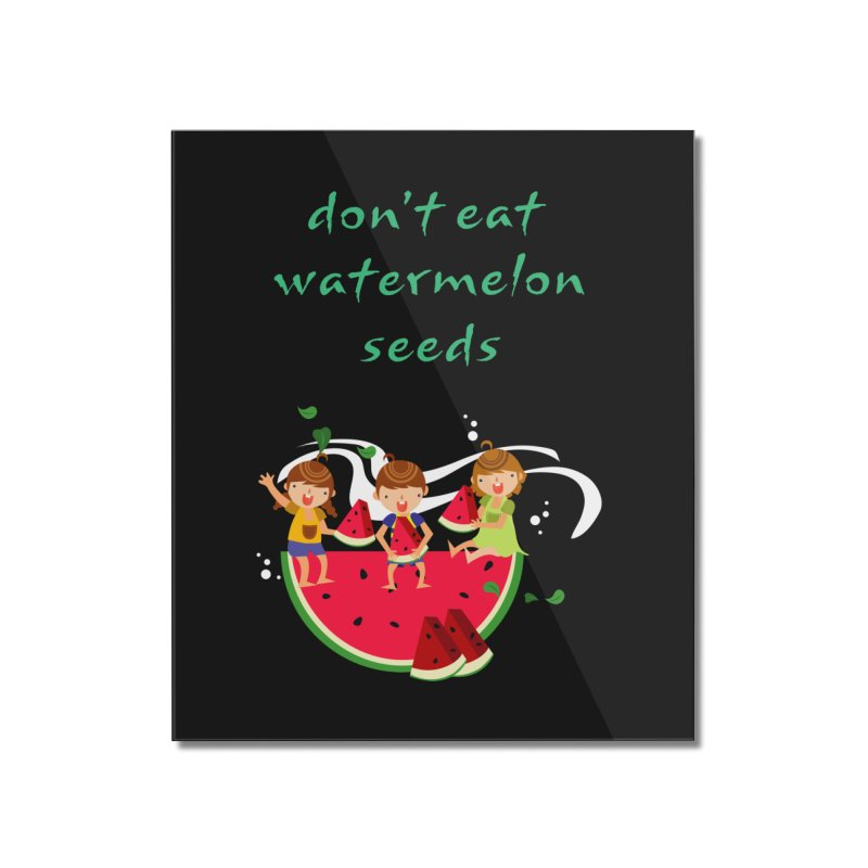 Don't eat watermelon seeds Home Mounted Acrylic Print by Aura Designs | Funny T shirt, Sweatshirt, Phone ca