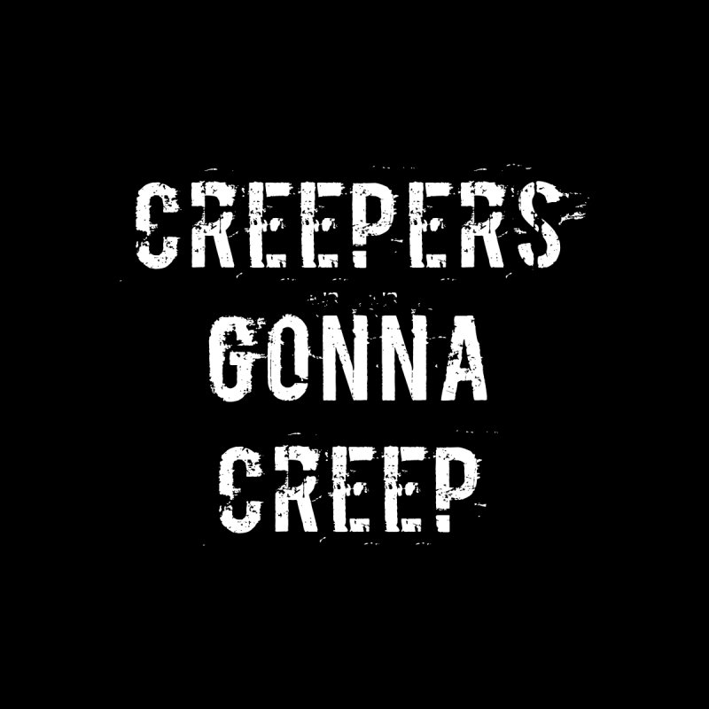 Creepers Gonna Creep by Aura Designs | Funny T shirt, Sweatshirt, Phone ca