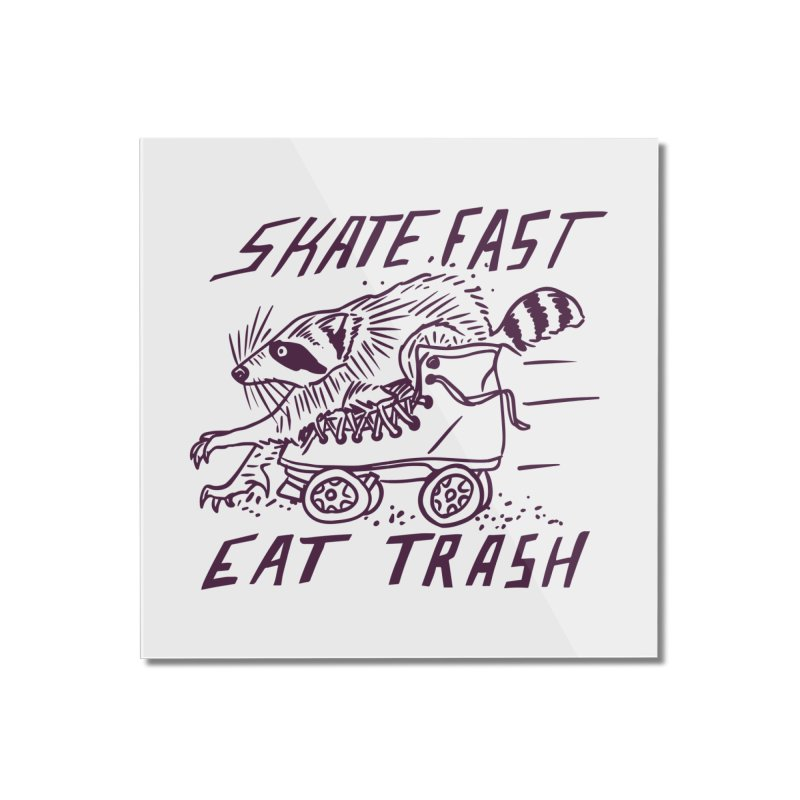 SKATE FAST EAT TRASH Home Mounted Acrylic Print by Bull City Roller Derby Shop