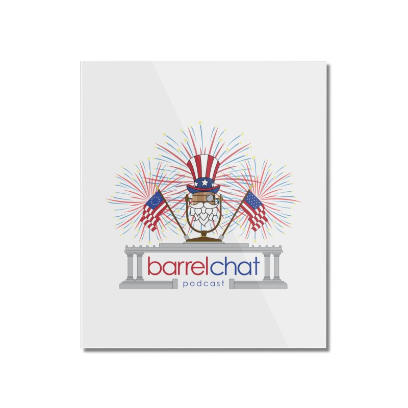 Fourth of July Barrel Chat Podcast Home Mounted Acrylic Print by Barrel Chat Podcast Merch Shop