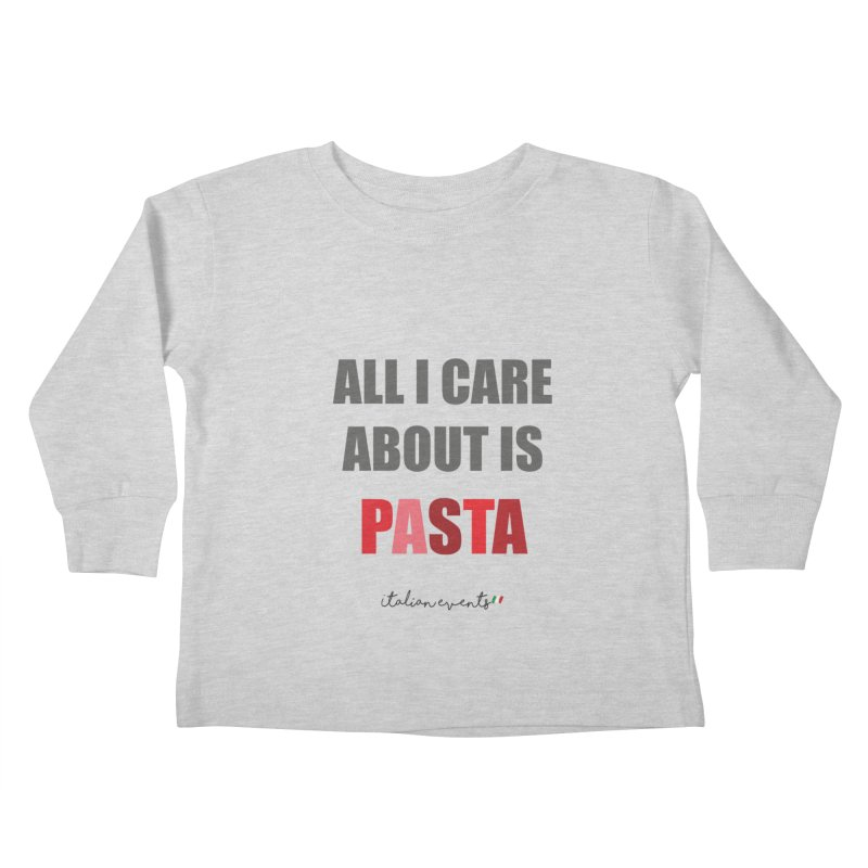 All I Care About Is Pasta Kids Toddler Longsleeve T-Shirt by BayAreaItalianEvents's Artist Shop
