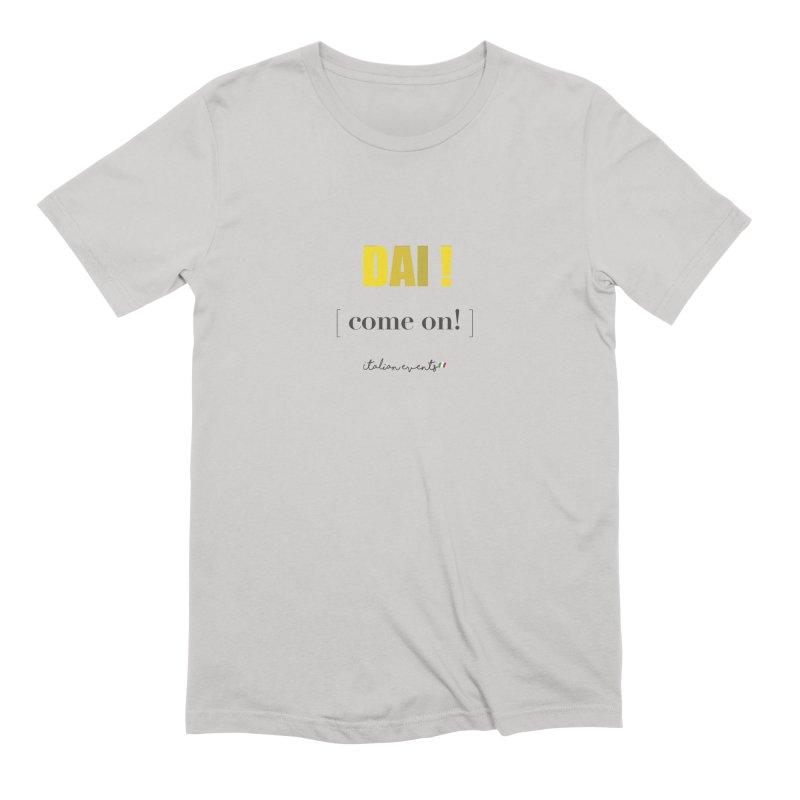 DAI! Come on! Men's T-Shirt by BayAreaItalianEvents's Artist Shop