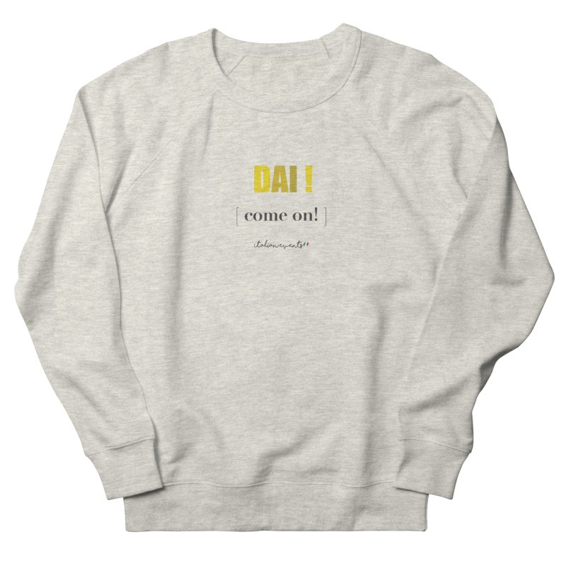 DAI! Come on! Men's Sweatshirt by BayAreaItalianEvents's Artist Shop