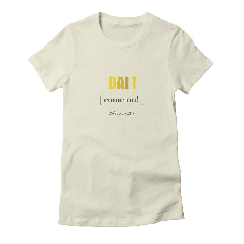 DAI! Come on! Women's T-Shirt by BayAreaItalianEvents's Artist Shop