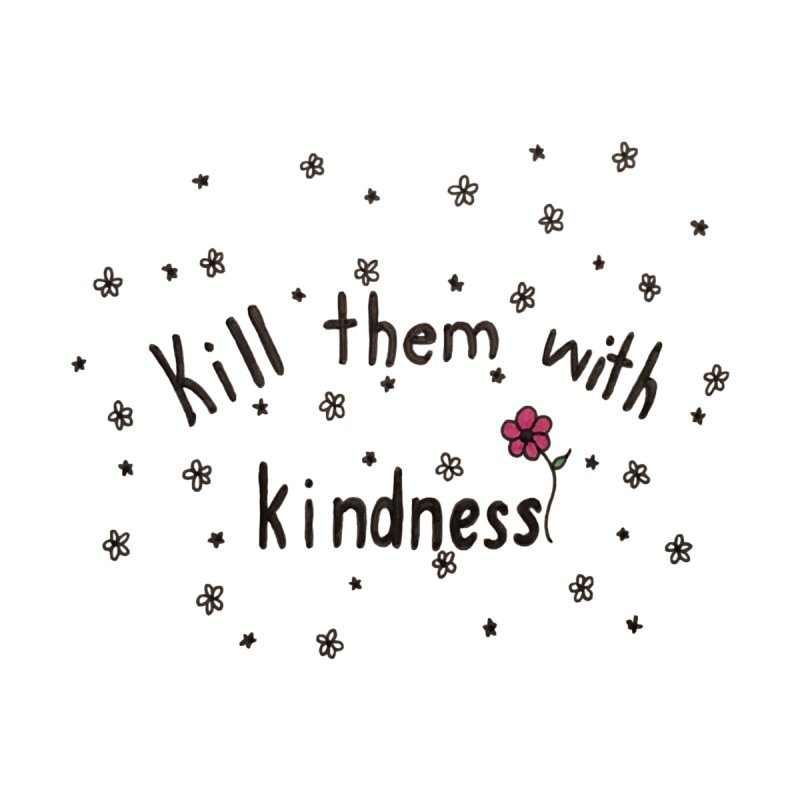 Kill them with kindness by Beingmindful's Artist Shop