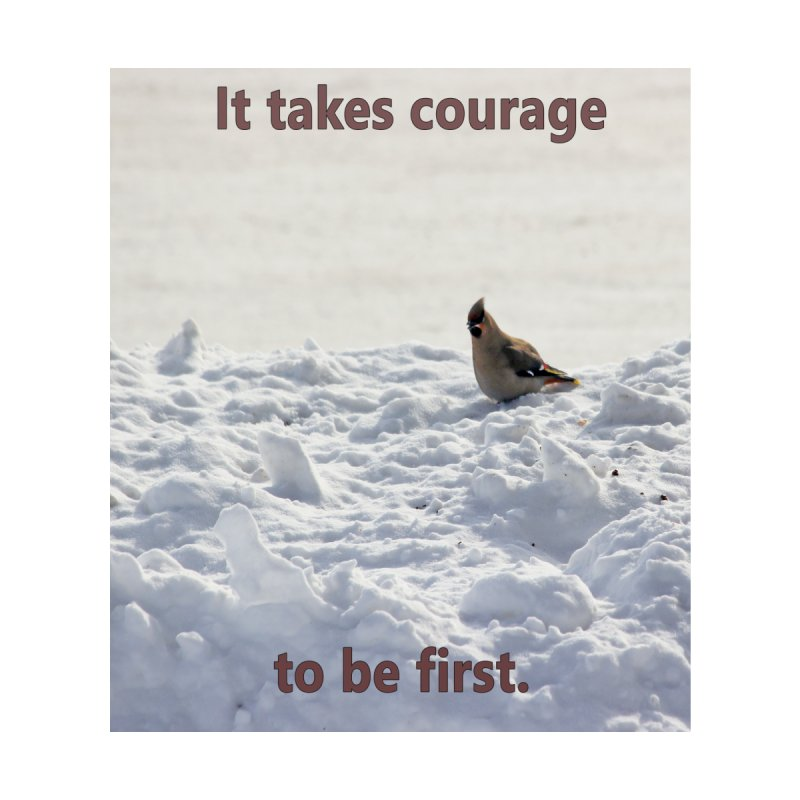 It takes courage to be first. by Bonnie Ferrante's Artist Shop
