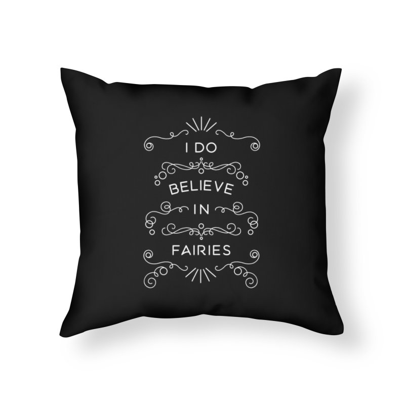 I Do Believe in Fairies Home Throw Pillow by BumbleBess
