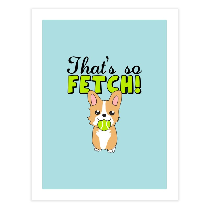 That's So Fetch Home Fine Art Print by CardyHarHar's Artist Shop