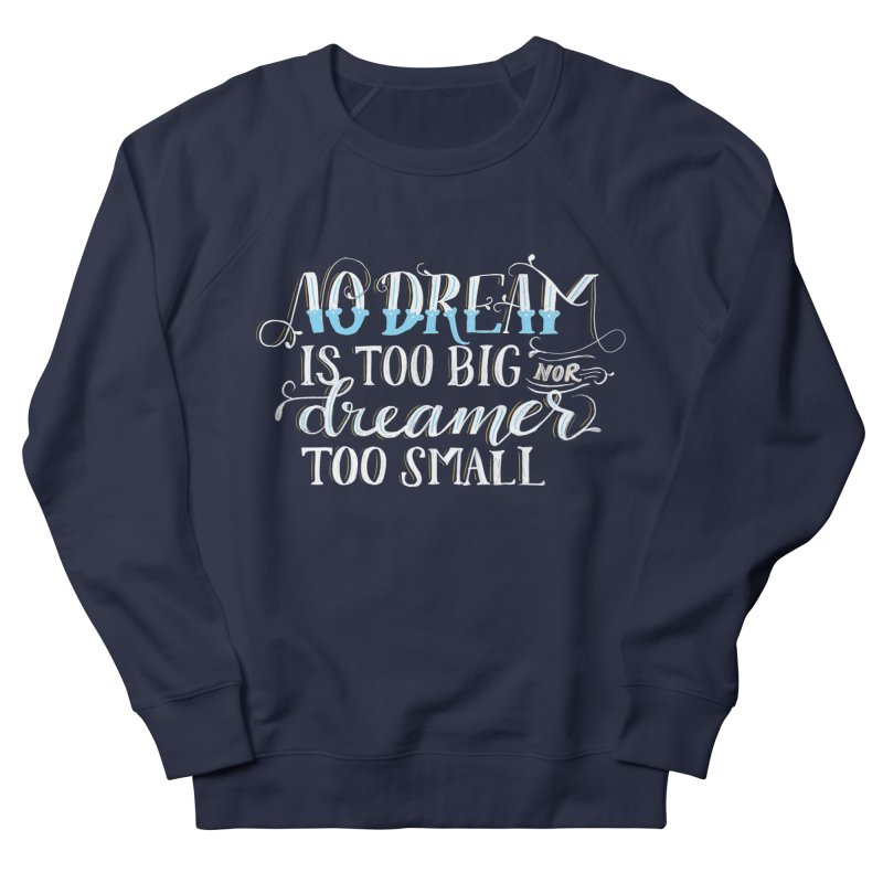 No Dreamer Too Small Women's French Terry Sweatshirt by Ceindydoodles's Artist Shop