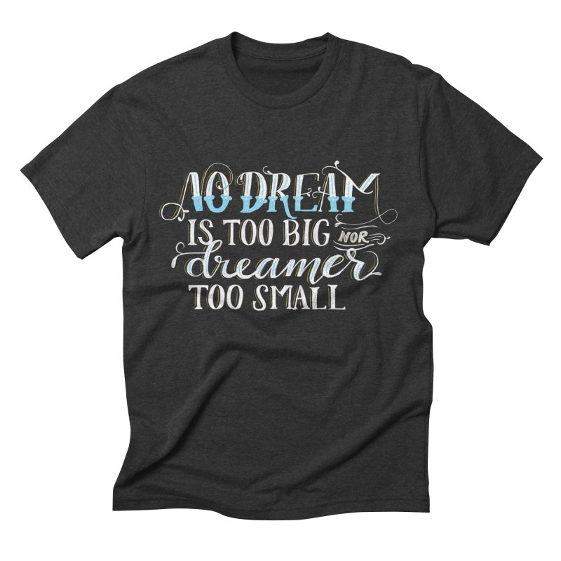 No Dreamer Too Small Men's Triblend T-Shirt by Ceindydoodles's Artist Shop