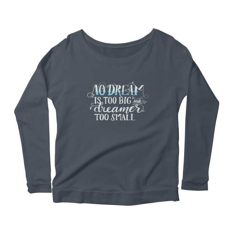 No Dreamer Too Small Women's Scoop Neck Longsleeve T-Shirt by Ceindydoodles's Artist Shop