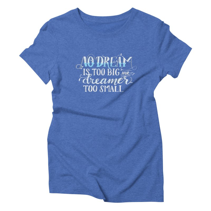 No Dreamer Too Small Women's Triblend T-Shirt by Ceindydoodles's Artist Shop