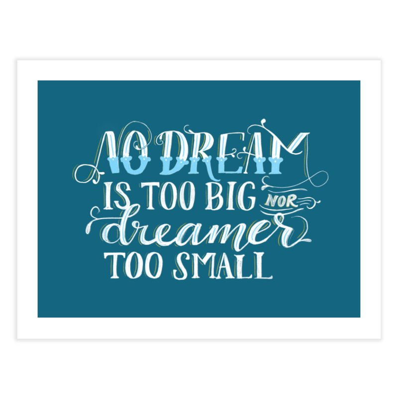 No Dreamer Too Small Home Fine Art Print by Ceindydoodles's Artist Shop