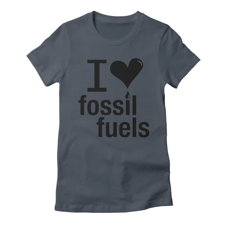 I Love Fossil Fuels Women's T-Shirt by Center for Industrial Progress's Artist Shop