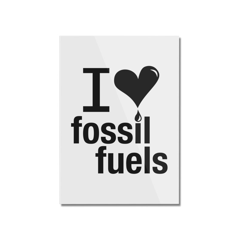 I Love Fossil Fuels Home Mounted Acrylic Print by Center for Industrial Progress's Artist Shop