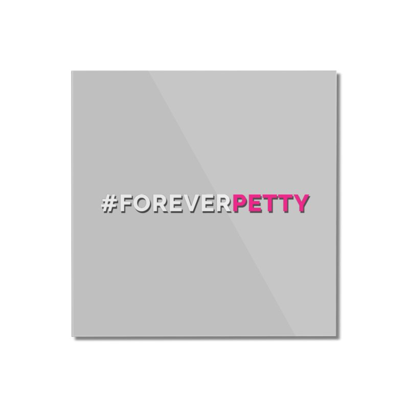 #ForeverPetty Home Mounted Acrylic Print by Challenge Mania Shop