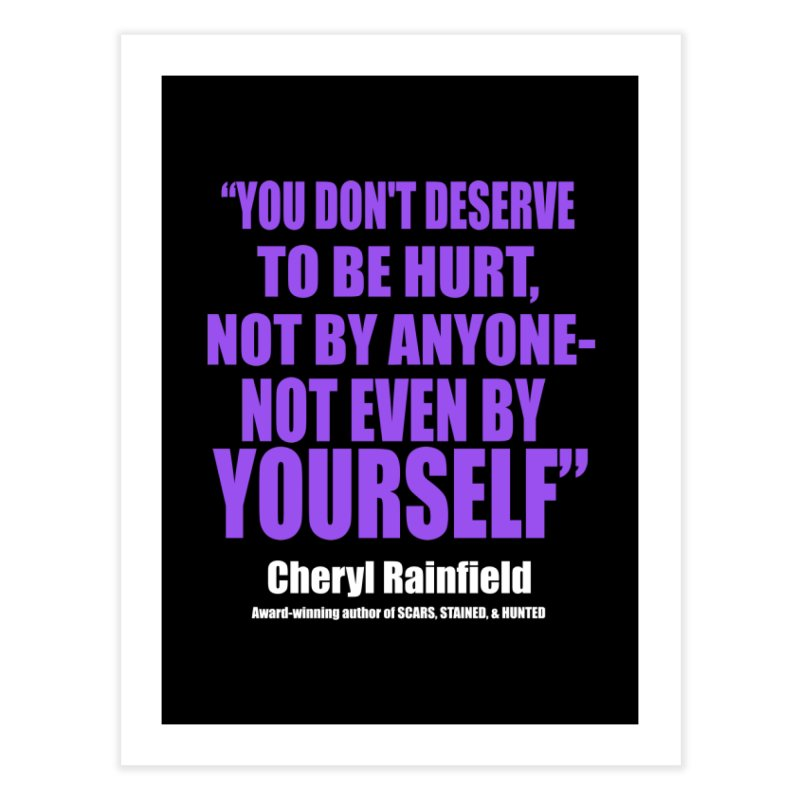 You Don't Deserve To Be Hurt, Not By Anyone - Not Even By Yourself Home Fine Art Print by CherylRainfield's Shop