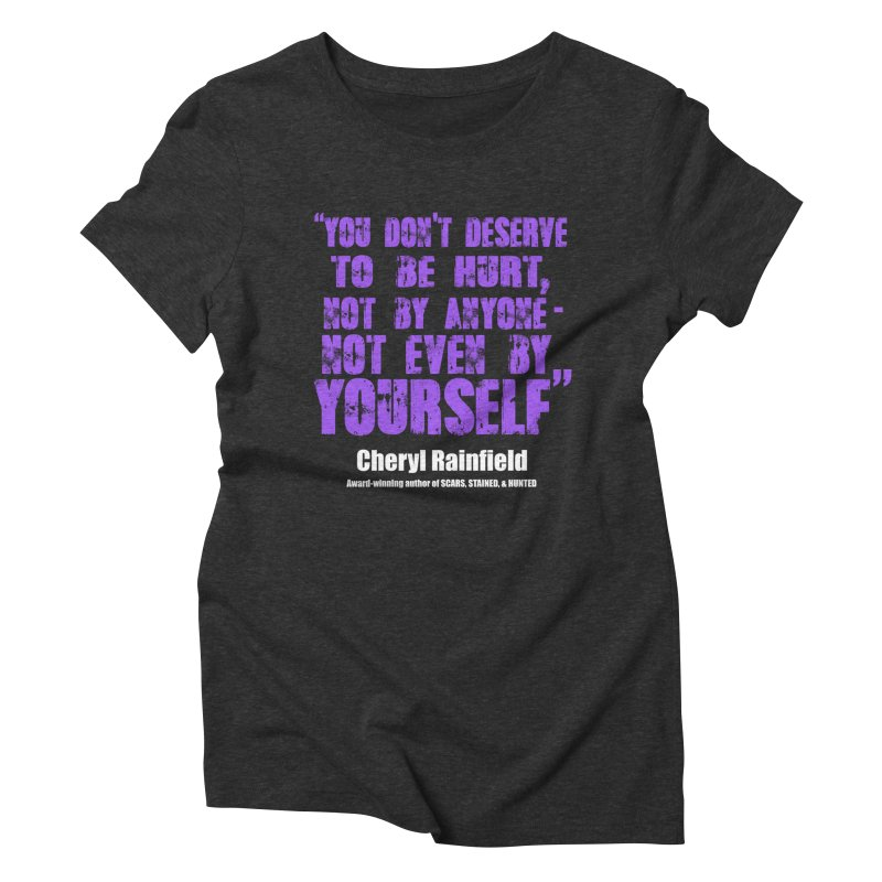 You Don't Deserve To Be Hurt, Not By Anyone - Not Even Yourself (textured font) Women's Triblend T-Shirt by CherylRainfield's Shop
