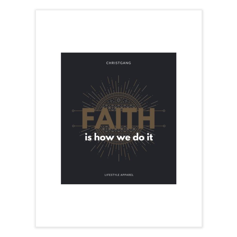 Faith Is How We Do It Home Fine Art Print by ChristGang Apparel