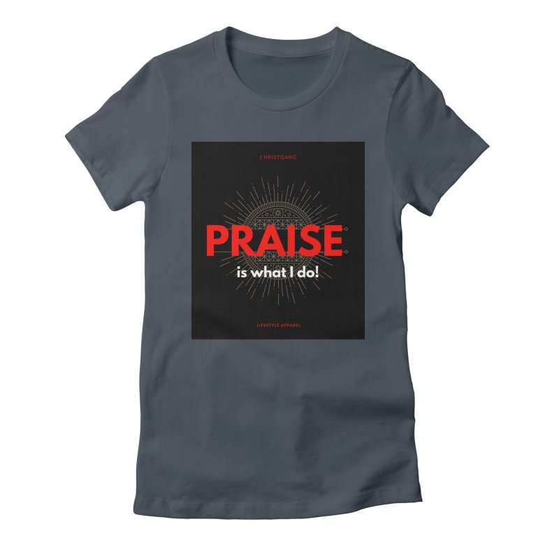 Praise Is What I Do Women's T-Shirt by ChristGang Apparel