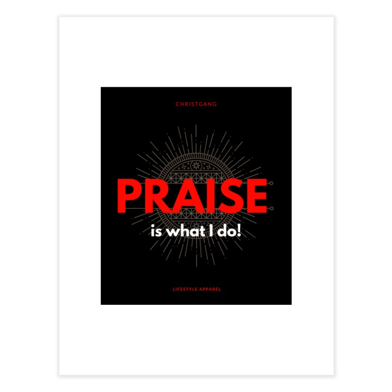 Praise Is What I Do Home Fine Art Print by ChristGang Apparel
