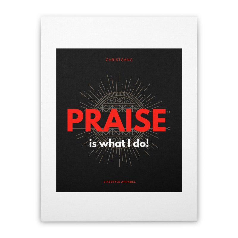 Praise Is What I Do Home Stretched Canvas by ChristGang Apparel