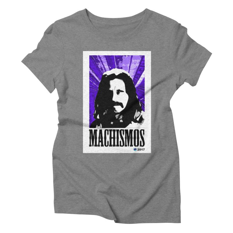 Machismos by ChupaCabrales Women's Triblend T-Shirt by ChupaCabrales's Shop