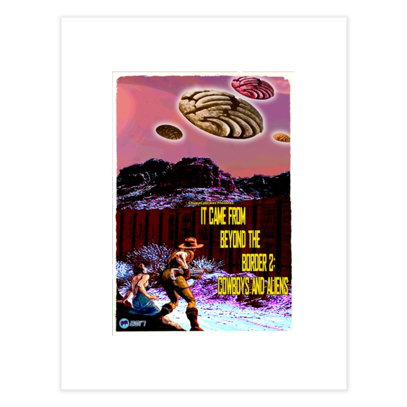 It Came from Beyond the Border2: Cowboys and Aliens by ChupaCabrales Home Fine Art Print by ChupaCabrales's Shop