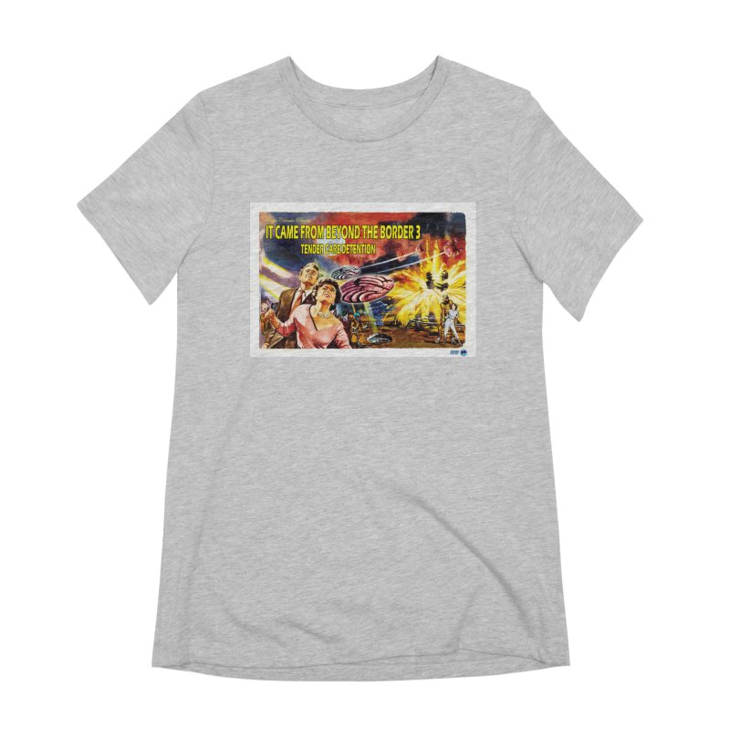 It Came From Beyond the Border 3: Tender Care Detention Women's Extra Soft T-Shirt by ChupaCabrales's Shop