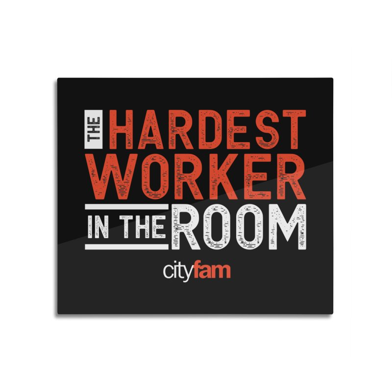 Hardest Worker Home Mounted Aluminum Print by City Fam's Artist Shop