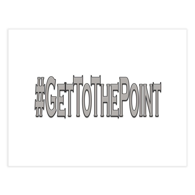 GetToThePoint Home Fine Art Print by ClaytonArtistry's Artist Shop